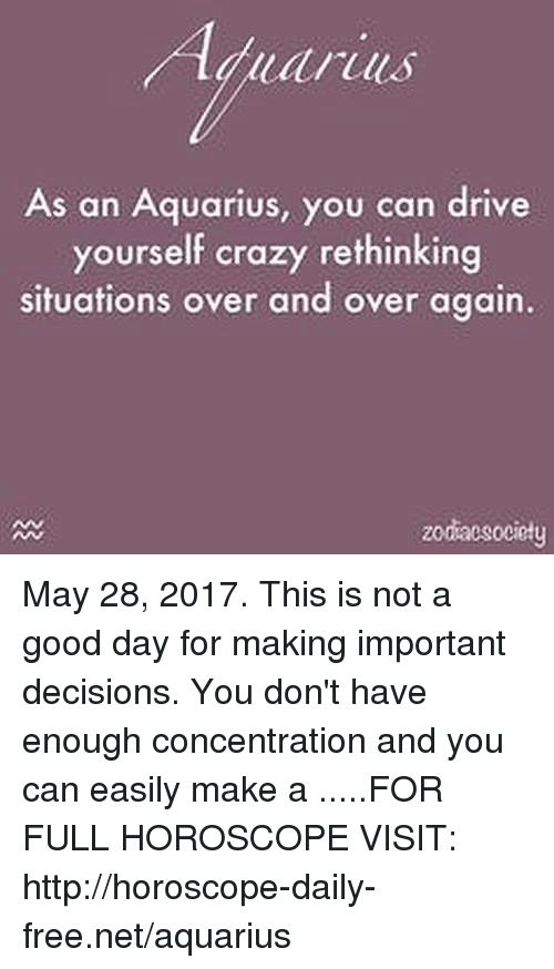 Crazy, Aquarius, and Drive: tall  As an Aquarius, you can drive  yourself crazy rethinking  situations over and over again.  zodacsociety May 28, 2017. This is not a good day for making important decisions. You don't have enough concentration and you can easily make a .....FOR FULL HOROSCOPE VISIT: http://horoscope-daily-free.net/aquarius