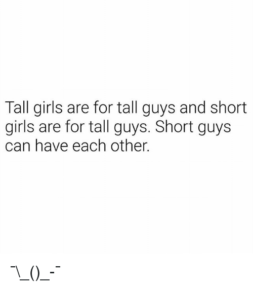 Girls, Dank Memes, and Can: Tall girls are for tall guys and short  girls are for tall guys. Short guys  can have each other. ¯\_(ツ)_-¯