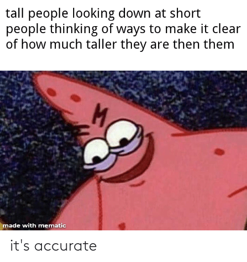 Tall People Looking Down At Short People Thinking Of Ways To Make It Clear Of How Much Taller They Are Then Them M Made With Mematic It S Accurate Funny Meme On