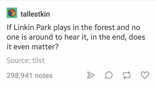 Funny, The Forest, and Linkin Park: tallestkin  If Linkin Park plays in the forest and no  one is around to hear it, in the end, does  it even matter?  Source: tllst  298,941 notes