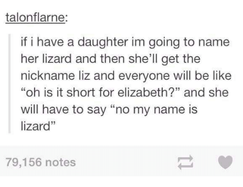 """Be Like, Shell, and Her: talonflarne:  if i have a daughter im going to name  her lizard and then she'll get the  nickname liz and everyone will be like  """"oh is it short for elizabeth?"""" and she  will have to say """"no my name is  lizard""""  79,156 notes"""