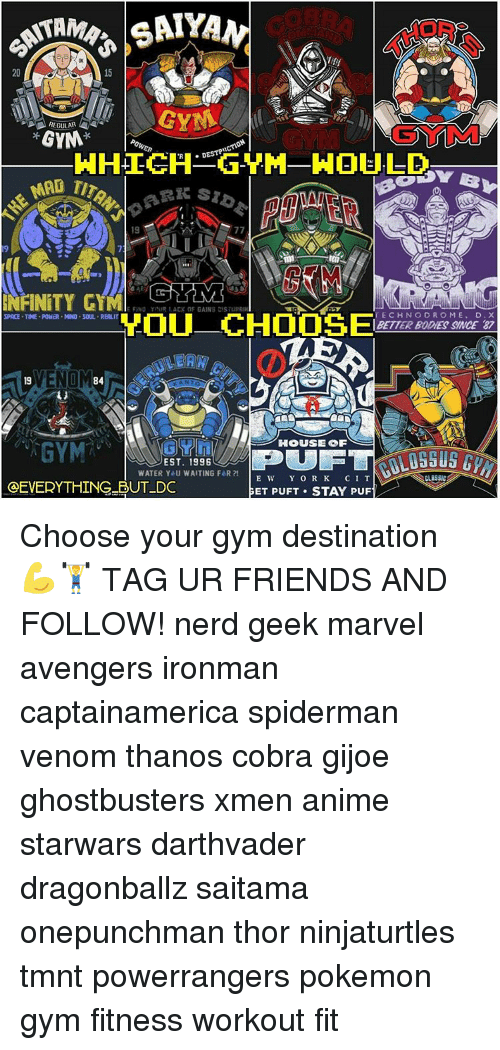 Memes, Ghostbusters, and Thanos: TAM  20  GYN  A REGULAR  GYM  MAP  19  77  NFINITY GYM  TECHNO DROME  D. X  YOU CHOOSE  SPACE TME POWDR MIND. SOUL REALIT  BETTER BODES SINCE 87  VENOM  84  HOUSE OF  EST. 1996  WATER Y U WAITING FaR  E We  Y O R K  C I T  OEVERYTHING BUT DC  GET PUFT STAY PUF Choose your gym destination 💪🏋 TAG UR FRIENDS AND FOLLOW! nerd geek marvel avengers ironman captainamerica spiderman venom thanos cobra gijoe ghostbusters xmen anime starwars darthvader dragonballz saitama onepunchman thor ninjaturtles tmnt powerrangers pokemon gym fitness workout fit