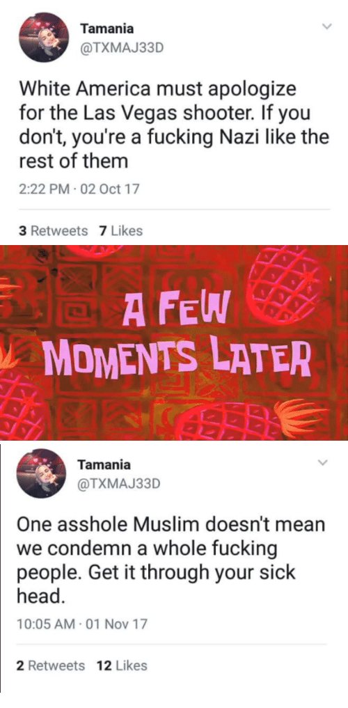 America, Fucking, and Head: Tamania  @TXMAJ33D  White America must apologize  for the Las Vegas shooter. If you  don't, you're a fucking Nazi like the  rest of them  2:22 PM 02 Oct 17  3 Retweets 7 Likes   A FEW  MOMENTS LATER   Tamania  @TXMAJ33D  One asshole Muslim doesn't mearn  we condemn a whole fucking  people. Get it through your sick  head.  10:05 AM- 01 Nov 17  2 Retweets 12 Likes