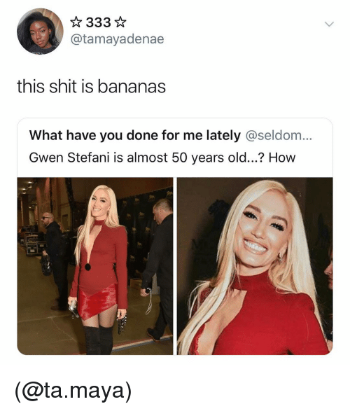 Shit, Dank Memes, and Old: @tamayadenae  this shit is bananas  What have you done for me lately @seldom...  Gwen Stefani is almost 50 years old...? How (@ta.maya)