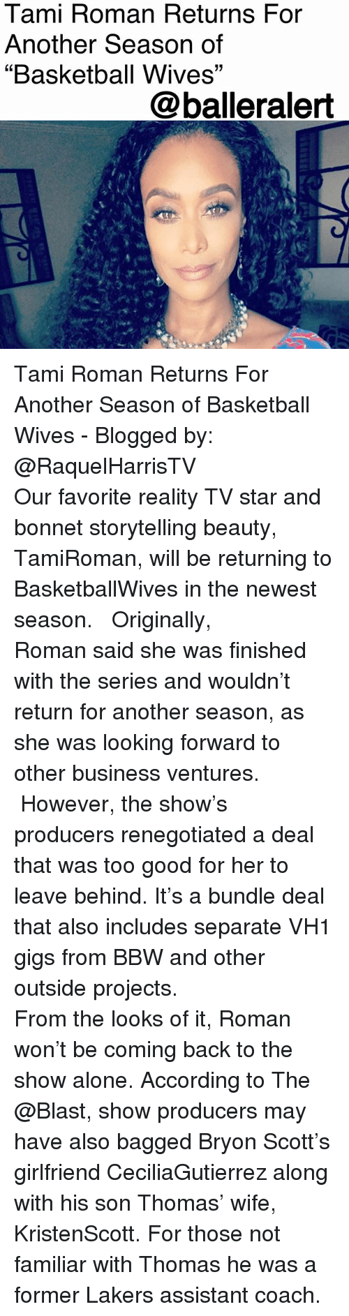 "Being Alone, Basketball, and Bbw: Tami Roman Returns For  Another Season of  ""Basketball Wives""  @balleralert Tami Roman Returns For Another Season of Basketball Wives - Blogged by: @RaquelHarrisTV ⠀⠀⠀⠀⠀⠀⠀⠀ ⠀⠀⠀⠀⠀⠀⠀⠀ Our favorite reality TV star and bonnet storytelling beauty, TamiRoman, will be returning to BasketballWives in the newest season. ⠀⠀⠀⠀⠀⠀⠀⠀ ⠀⠀⠀⠀⠀⠀⠀⠀ Originally, Roman said she was finished with the series and wouldn't return for another season, as she was looking forward to other business ventures. ⠀⠀⠀⠀⠀⠀⠀⠀ ⠀⠀⠀⠀⠀⠀⠀⠀ However, the show's producers renegotiated a deal that was too good for her to leave behind. It's a bundle deal that also includes separate VH1 gigs from BBW and other outside projects. ⠀⠀⠀⠀⠀⠀⠀⠀ ⠀⠀⠀⠀⠀⠀⠀⠀ From the looks of it, Roman won't be coming back to the show alone. According to The @Blast, show producers may have also bagged Bryon Scott's girlfriend CeciliaGutierrez along with his son Thomas' wife, KristenScott. For those not familiar with Thomas he was a former Lakers assistant coach."