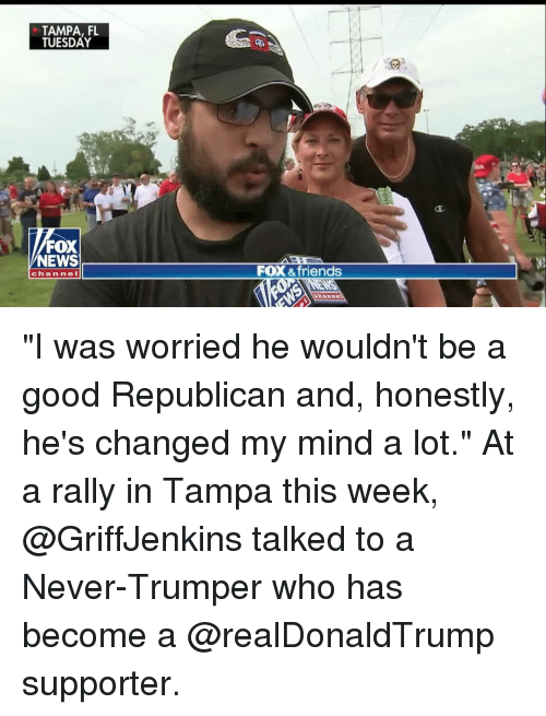 """Friends, Memes, and News: TAMPA, FL  TUESDAY  FOX  NEWS  FOX &friends  chan nel """"I was worried he wouldn't be a good Republican and, honestly, he's changed my mind a lot."""" At a rally in Tampa this week, @GriffJenkins talked to a Never-Trumper who has become a @realDonaldTrump supporter."""
