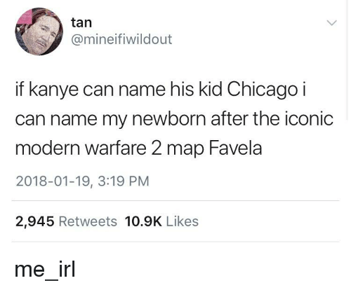 Chicago, Kanye, and Iconic: tan  @mineifiwildout  if kanye can name his kid Chicago i  can name my newborn after the iconic  modern warfare 2 map Favela  2018-01-19, 3:19 PM  2,945 Retweets 10.9K Likes