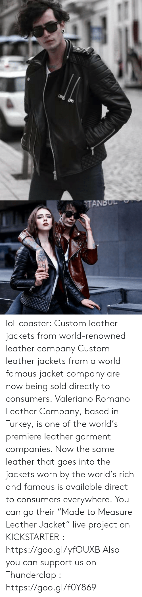 """Lol, Tumblr, and Blog: TANBUL lol-coaster:  Custom leather jackets from world-renowned leather company Custom leather jackets from a world famous jacket company are now being sold directly to consumers. Valeriano Romano Leather Company, based in Turkey, is one of the world's premiere leather garment companies. Now the same leather that goes into the jackets worn by the world's rich and famous is available direct to consumers everywhere. You can go their """"Made to Measure Leather Jacket"""" live project on KICKSTARTER : https://goo.gl/yfOUXB Also you can support us on Thunderclap : https://goo.gl/f0Y869"""