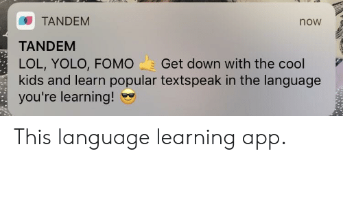 Lol, Yolo, and Cool: TANDEM  TANDEM  LOL, YOLO, FOMO Get down with the cool  kids and learn popular textspeak in the language  you're learning!  now This language learning app.
