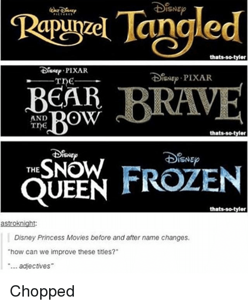 """Disney, Frozen, and Memes: Tangled  Rapuyael thats-so-tylor  PIXAR  DoisNE PIXAR.  BEAR  Bow  AND  Tne  thatsso tyler  THE  SNOW  FROZEN  QUEEN  thats-so-tyler  astroknight:  Disney Princess Movies before and after name changes.  """"how can we improve these titles?  adjectives Chopped"""