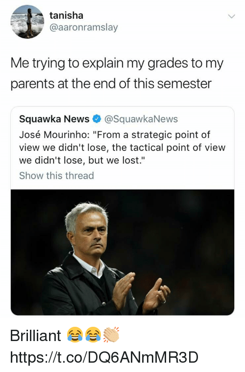"News, Parents, and Soccer: tanisha  @aaronramslay  Me trying to explain my grades to my  parents at the end of this semester  Squawka News@SquawkaNews  José Mourinho: ""From a strategic point of  view we didn't lose, the tactical point of view  we didn't lose, but we lost.""  Show this thread Brilliant 😂😂👏🏼 https://t.co/DQ6ANmMR3D"
