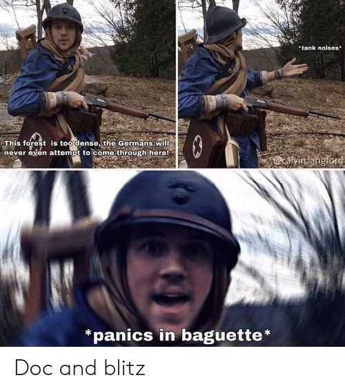 Never, Tank, and Forest: tank noises  This forest is too dense, the Germans will  never even attempt to come through here!  13  @cavinlangford  *panics in baguette* Doc and blitz