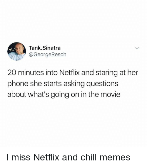 Chill, Funny, and Memes: Tank.Sinatra  @GeorgeResch  20 minutes into Netflix and staring at her  phone she starts asking questions  about what's going on in the movie I miss Netflix and chill memes