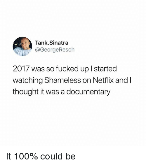 Anaconda, Funny, and Netflix: Tank.Sinatra  @GeorgeResch  2017 was so fucked up l started  watching Shameless on Netflix and l  thought it was a documentary It 100% could be