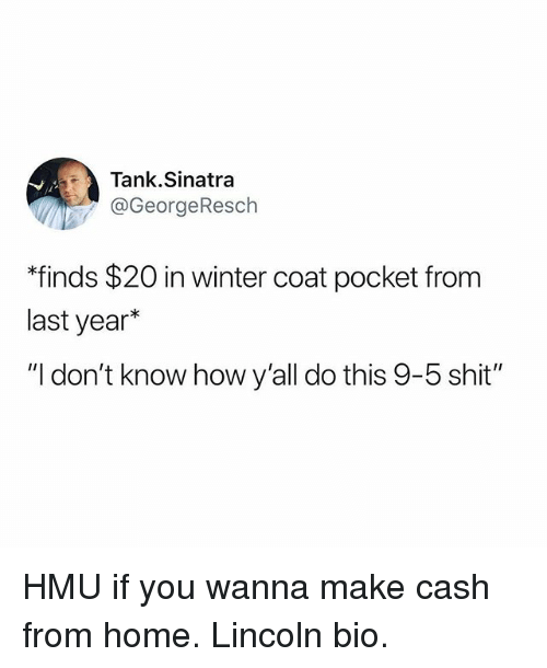 "Funny, Shit, and Winter: Tank.Sinatra  @GeorgeResch  ""finds $20 in winter coat pocket from  last year*  ""I don't know how y'all do this 9-5 shit"" HMU if you wanna make cash from home. Lincoln bio."