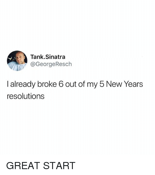 Funny, New Year's Resolutions, and Tank: Tank.Sinatra  @GeorgeResch  I already broke 6 out of my 5 New Years  resolutions GREAT START