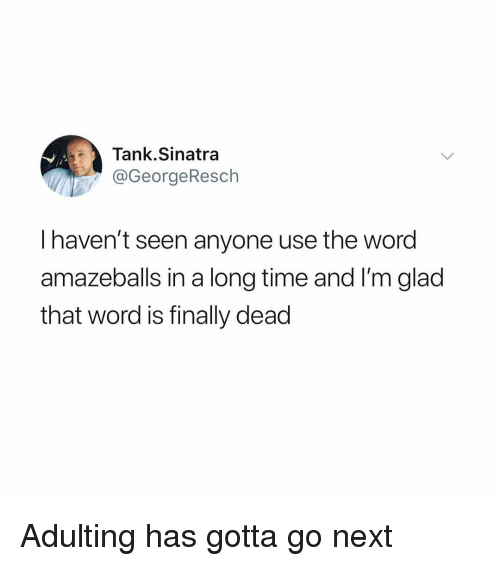 Funny, Time, and Word: Tank.Sinatra  @GeorgeResch  I haven't seen anyone use the word  amazeballs in a long time and I'm glad  that word is finally dead Adulting has gotta go next