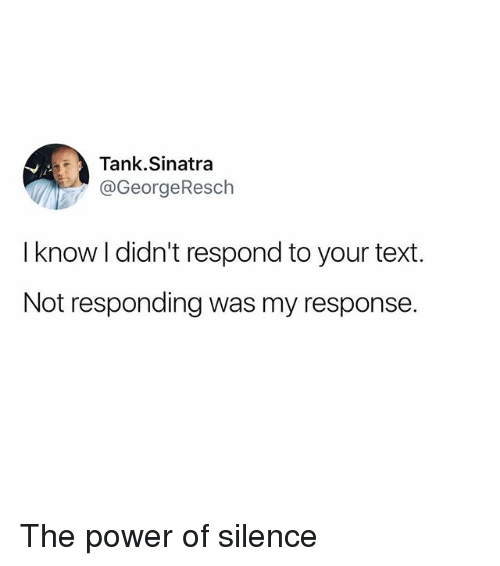 Funny, Power, and Text: Tank.Sinatra  @GeorgeResch  I know I didn't respond to your text  Not responding was my response. The power of silence