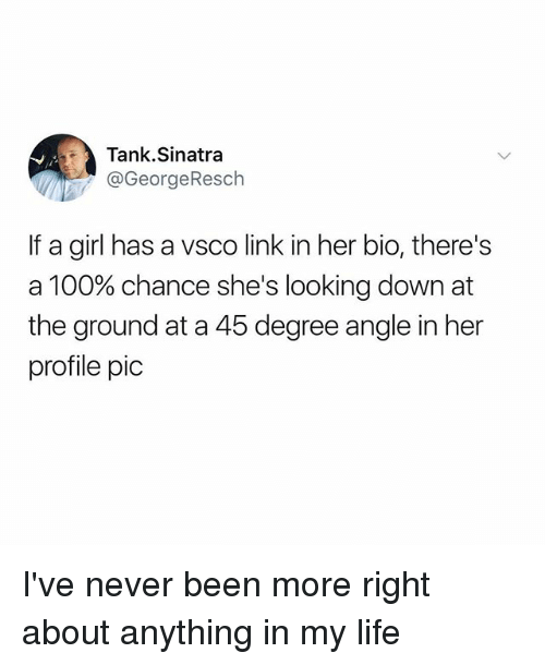 Anaconda, Funny, and Life: Tank.Sinatra  @GeorgeResch  If a girl has a vsco link in her bio, there's  a 100% chance she's looking down at  the ground at a 45 degree angle in her  profile pic I've never been more right about anything in my life