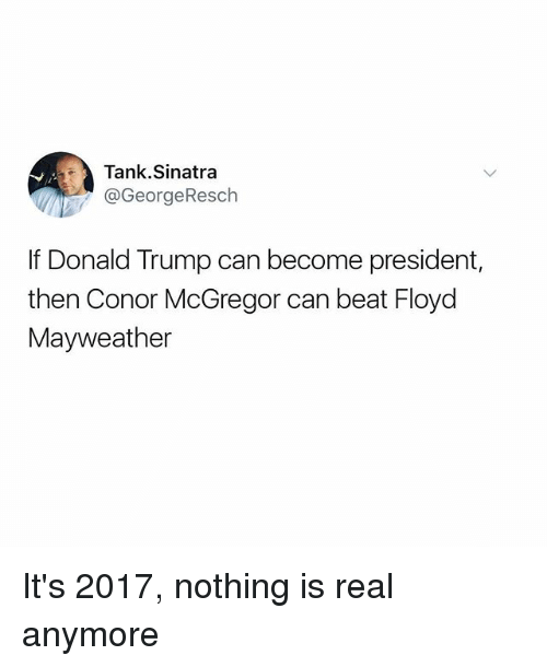 Conor McGregor, Donald Trump, and Floyd Mayweather: Tank.Sinatra  @GeorgeResch  If Donald Trump can become president,  then Conor McGregor can beat Floyd  Mayweather It's 2017, nothing is real anymore