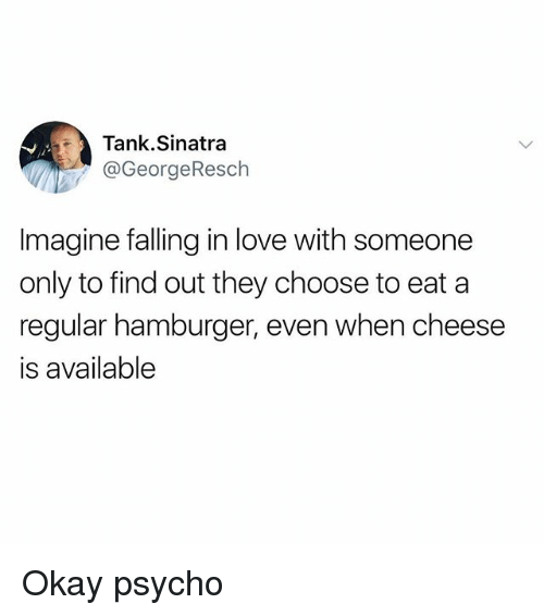 Funny, Love, and Okay: Tank.Sinatra  @GeorgeResch  Imagine falling in love with someone  only to find out they choose to eat a  regular hamburger, even when cheese  is available Okay psycho