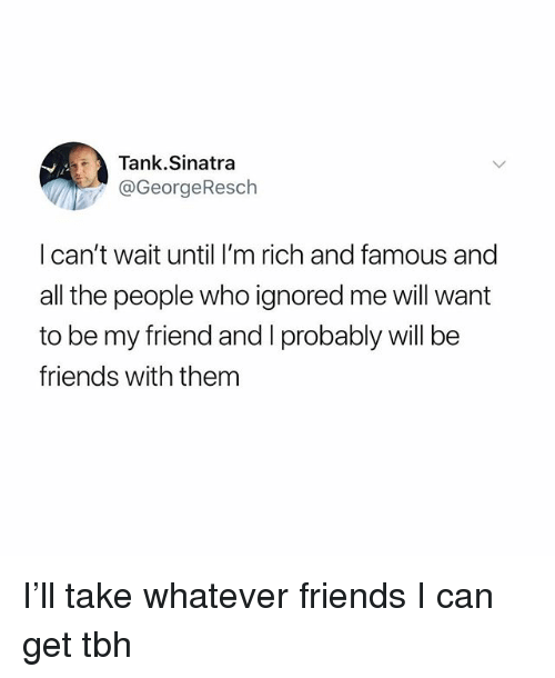 Friends, Funny, and Tbh: Tank.Sinatra  @GeorgeResch  l can't wait until I'm rich and famous and  all the people who ignored me will want  to be my friend and I probably will be  friends with them I'll take whatever friends I can get tbh