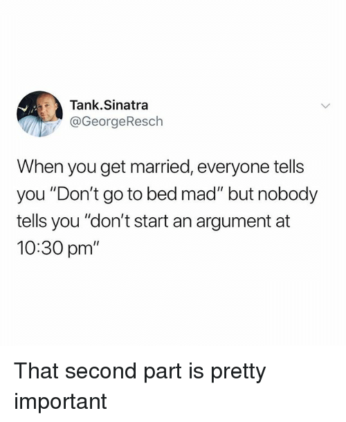 "Funny, Mad, and Tank: Tank.Sinatra  @GeorgeResch  When you get married, everyone tells  you ""Don't go to bed mad"" but nobody  tells you ""don't start an argument at  10:30 pm"" That second part is pretty important"