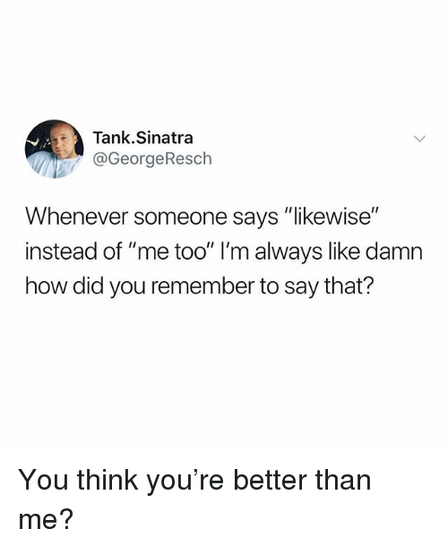 "Funny, How, and Tank: Tank.Sinatra  @GeorgeResch  Whenever someone says ""likewise""  instead of ""me too"" l'm always like damn  how did you remember to say that? You think you're better than me?"