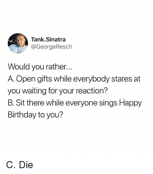 Birthday, Funny, and Would You Rather: Tank.Sinatra  @GeorgeResch  Would you rather...  A. Open gifts while everybody stares at  you waiting for your reaction?  B. Sit there while everyone sings Happy  Birthday to you? C. Die