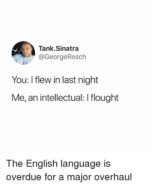 Funny, English, and Tank: Tank.Sinatra  @GeorgeResch  You: I flew in last night  Me, an intellectual: I flought The English language is overdue for a major overhaul