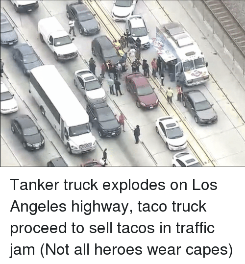 Traffic, Heroes, and Los Angeles: Tanker truck explodes on Los Angeles highway, taco truck proceed to sell tacos in traffic jam (Not all heroes wear capes)