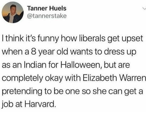 Elizabeth Warren, Funny, and Halloween: Tanner Huels  @tannerstake  I think it's funny how liberals get upset  when a 8 year old wants to dress up  as an Indian for Halloween, but are  completely okay with Elizabeth Warren  pretending to be one so she can get a  job at Harvard