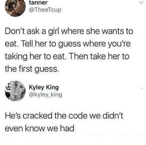 Memes, Cracked, and Girl: tanner  @TheeTcup  Don't ask a girl where she wants to  eat. Tell her to guess where you're  taking her to eat. Then take her to  the first guess.  Kyley King  @kyley_king  He's cracked the code we didn't  even know we had
