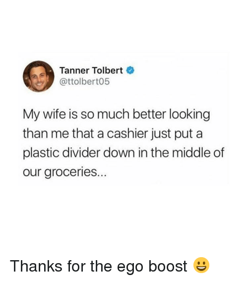 Funny, Boost, and The Middle: Tanner Tolbert  @ttolbert05  My wife is so much better looking  than me that a cashier just put a  plastic divider down in the middle of  our groceries.. Thanks for the ego boost 😀