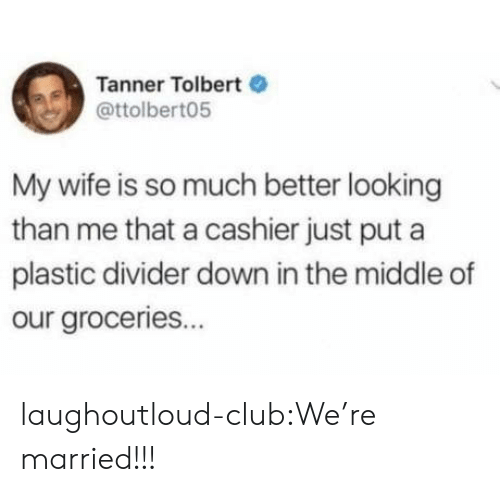 Club, Target, and Tumblr: Tanner Tolbert  @ttolbert05  My wife is so much better looking  than me that a cashier just put a  plastic divider down in the middle of  our groceries... laughoutloud-club:We're married!!!