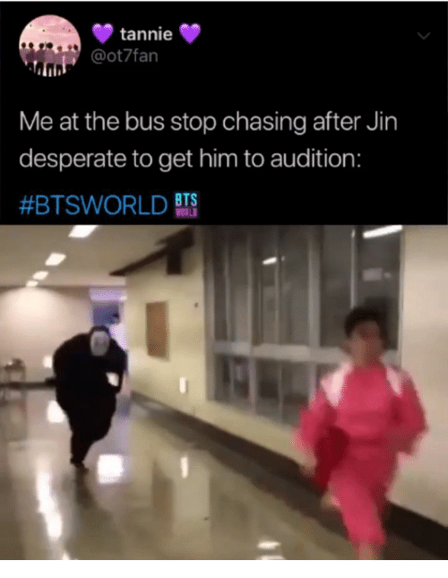 Desperate, Bts, and Him: tannie  @ot7fan  Me at the bus stop chasing after Jin  desperate to get him to audition:  #BTSWORLD BTS