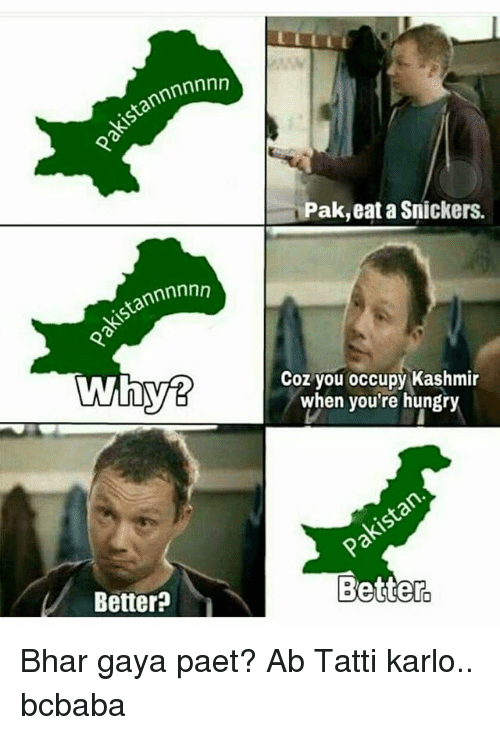 Hungry, Memes, and 🤖: tannnnnnn  Pak,eat a Snickers.  Coz you occupy Kashmir  when you're hungry  Better?  Better Bhar gaya paet? Ab Tatti karlo.. bcbaba