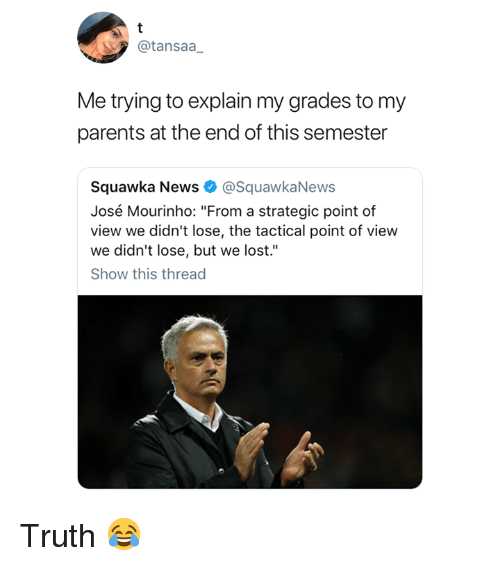 """News, Parents, and Lost: @tansaa  Me trying to explain my grades to my  parents at the end of this semester  Squawka News @SquawkaNews  José Mourinho: """"From a strategic point of  view we didn't lose, the tactical point of view  we didn't lose, but we lost.""""  Show this thread Truth 😂"""