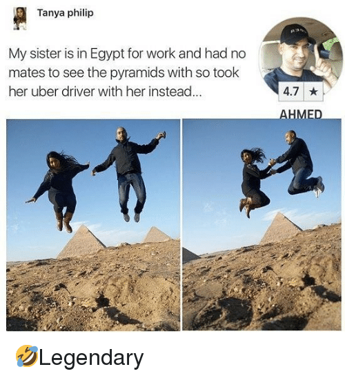 Memes, Uber, and Work: Tanya philip  My sister is in Egypt for work and had no  mates to see the pyramids with so took  her uber driver with her instead...  4.7  HME 🤣Legendary