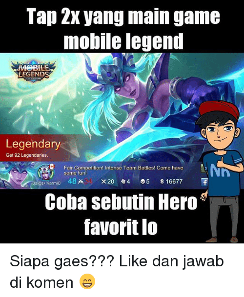 Memes, Game, and Mobile: Tap 2x yang main game  mobile legend  LEGENDS  Legendary  Get 92 Legendaries.  Fair Competition! Intense Team Battles! Come have  some fun  3s@s.Karmic 482k X20.4 0.5 $16677  Coba sebutin Hero  favorit lo  avoritl0 Siapa gaes??? Like dan jawab di komen 😁