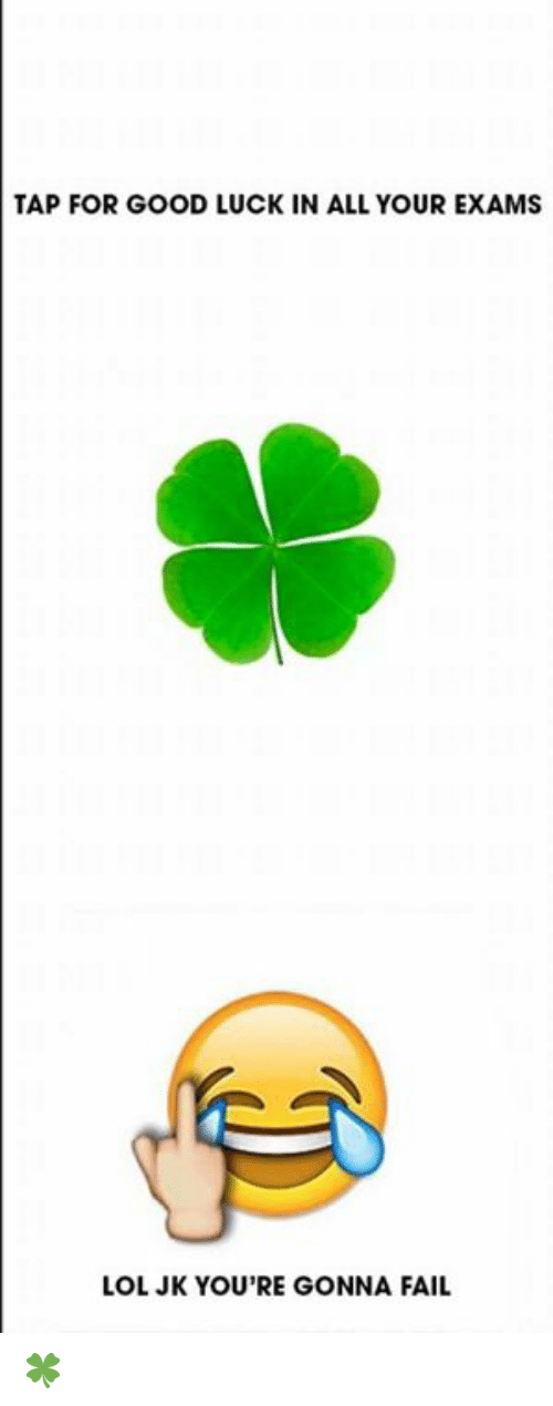 Fail, Lol, and Good: TAP FOR GOOD LUCK IN ALL YOUR EXAMS  LOL JK YOU'RE GONNA FAIL 🍀