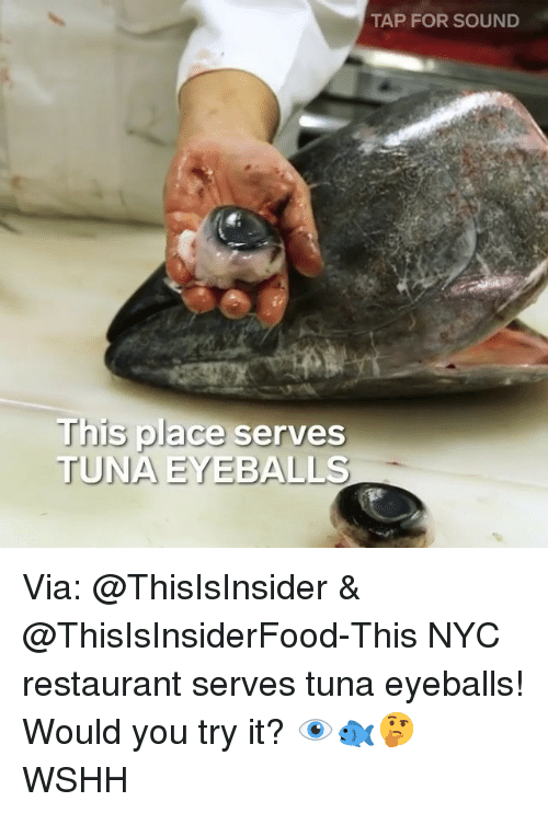 Memes, Wshh, and Restaurant: TAP FOR SOUND  This place serves  TUNA EYEBALLS Via: @ThisIsInsider & @ThisIsInsiderFood-This NYC restaurant serves tuna eyeballs! Would you try it? 👁🐟🤔 WSHH