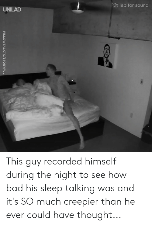 Bad, Dank, and Sleep: ())Tap for sound  UNILAD This guy recorded himself during the night to see how bad his sleep talking was and it's SO much creepier than he ever could have thought...