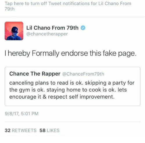 Chance the Rapper, Fake, and Gym: Tap here to turn off Tweet notifications for Lil Chano From  79th  Lil Chano From 79th  @chancetherapper  I hereby Formally endorse this fake page.  Chance The Rapper @ChanceFrom79th  canceling plans to read is ok. skipping a party for  the gym is ok. staying home to cook is ok. lets  encourage it & respect self improvement.  9/8/17, 5:01 PM  32 RETWEETS 58 LIKES