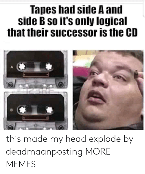 Dank, Head, and Memes: Tapes had side A and  side B so it's only logical  that their successor is the CD this made my head explode by deadmaanposting MORE MEMES