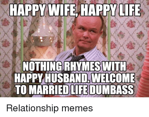 Life, Memes, and Happy: TAPPY WIFE HAPPY LIFE  NOTHING RHYMES WITH  HAPPY HUSBAND. WELCOME  TO MARRIEDLİEDUM BASS Relationship memes