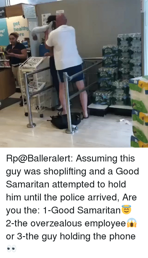Funny, Phone, and Police: tar Rp@Balleralert: Assuming this guy was shoplifting and a Good Samaritan attempted to hold him until the police arrived, Are you the: 1-Good Samaritan😇 2-the overzealous employee😱 or 3-the guy holding the phone👀
