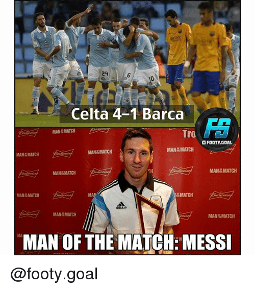 Memes, Goal, and Match: TAR  S 24  6  Celta 4-1 Barca  MAN MATCH  Tro  OFOOTY.GOAL  MANEMATCH  ijf  MANMATCH  MANMATCH  MAN MATCH  MANMATCH  MAN MATCH  MA  MATCH  ▽  MAN MATCH  MAN&MATCH  MAN MATCH  MA  MAN OF THE MATCH: MESSI @footy.goal