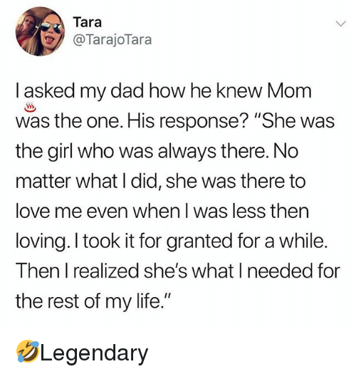 """Dad, Life, and Love: Tara  @TarajoTara  I asked my dad how he knew Mom  was the one. His response? """"She was  the girl who was always there. No  matter what I did, she was there to  love me even when I was less then  loving. l took it for granted for a while.  Then I realized she's what I needed for  the rest of my life."""" 🤣Legendary"""