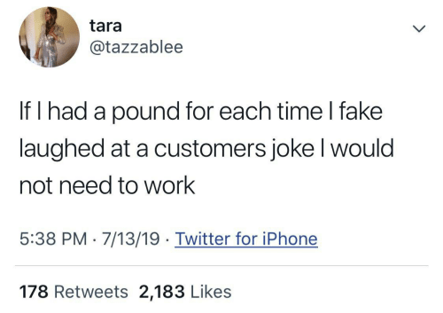 Tara if I Had a Pound for Each Time I Fake Laughed at a Customers